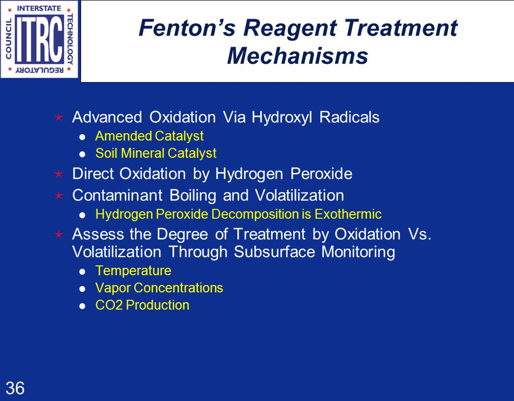 36 Fenton's Reagent Treatment Mechanisms  Advanced Oxidation Via Hydroxyl Radicals Amended Catalyst Soil Mineral Catalyst  Direct Oxidation by Hydrogen Peroxide  Contaminant Boiling and Volatilization Hydrogen Peroxide Decomposition is Exothermic  Assess the Degree of Treatment by Oxidation Vs.