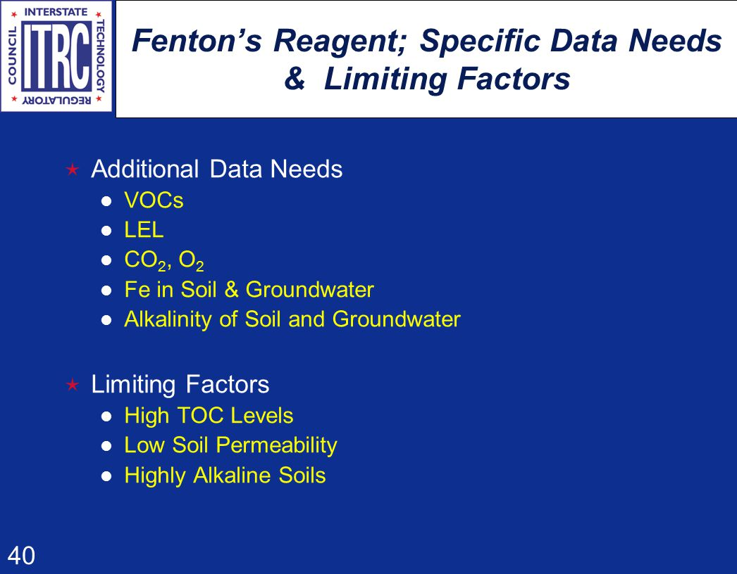 40 Fenton's Reagent; Specific Data Needs & Limiting Factors  Additional Data Needs VOCs LEL CO 2, O 2 Fe in Soil & Groundwater Alkalinity of Soil and Groundwater  Limiting Factors High TOC Levels Low Soil Permeability Highly Alkaline Soils