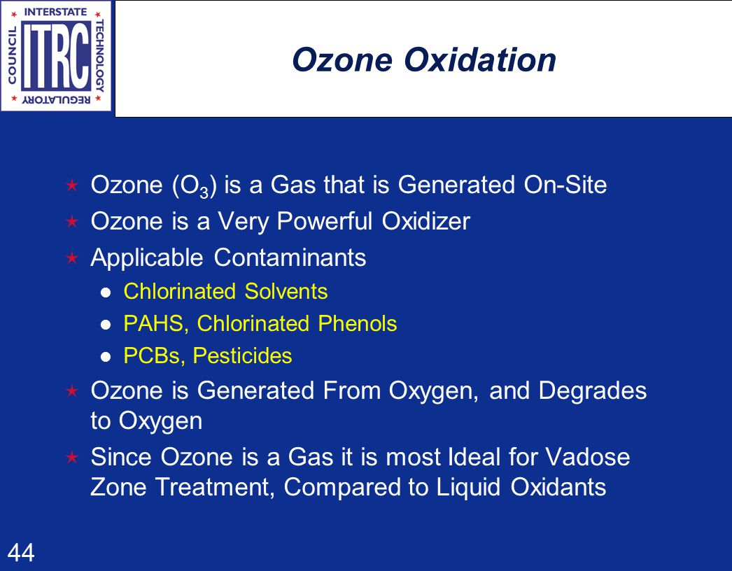 44 Ozone Oxidation  Ozone (O 3 ) is a Gas that is Generated On-Site  Ozone is a Very Powerful Oxidizer  Applicable Contaminants Chlorinated Solvents PAHS, Chlorinated Phenols PCBs, Pesticides  Ozone is Generated From Oxygen, and Degrades to Oxygen  Since Ozone is a Gas it is most Ideal for Vadose Zone Treatment, Compared to Liquid Oxidants