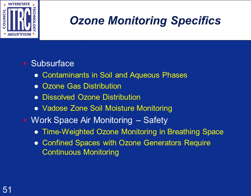 51 Ozone Monitoring Specifics  Subsurface Contaminants in Soil and Aqueous Phases Ozone Gas Distribution Dissolved Ozone Distribution Vadose Zone Soil Moisture Monitoring  Work Space Air Monitoring – Safety Time-Weighted Ozone Monitoring in Breathing Space Confined Spaces with Ozone Generators Require Continuous Monitoring