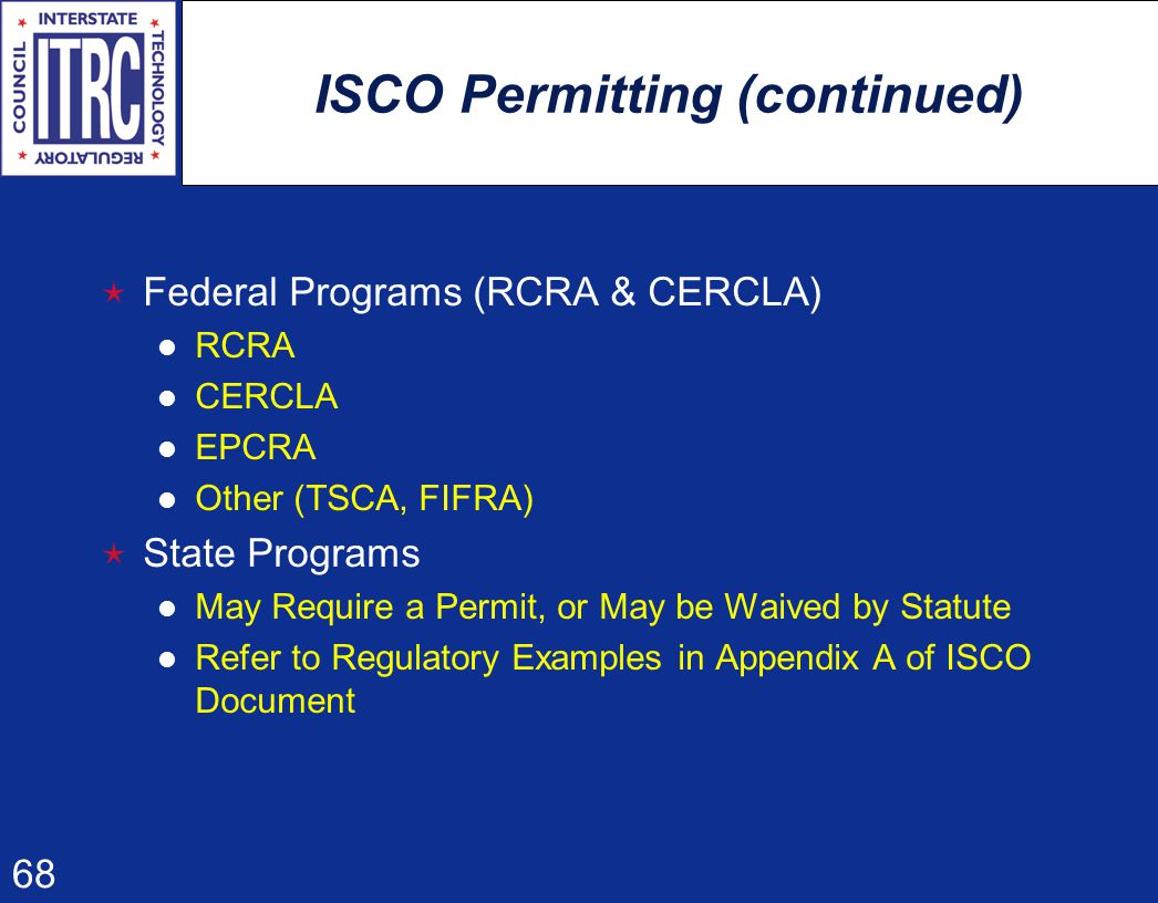 68 ISCO Permitting (continued)  Federal Programs (RCRA & CERCLA) RCRA CERCLA EPCRA Other (TSCA, FIFRA)  State Programs May Require a Permit, or May be Waived by Statute Refer to Regulatory Examples in Appendix A of ISCO Document