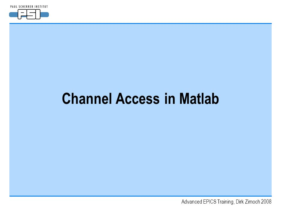 Advanced EPICS Training, Dirk Zimoch 2008 Channel Access in Matlab