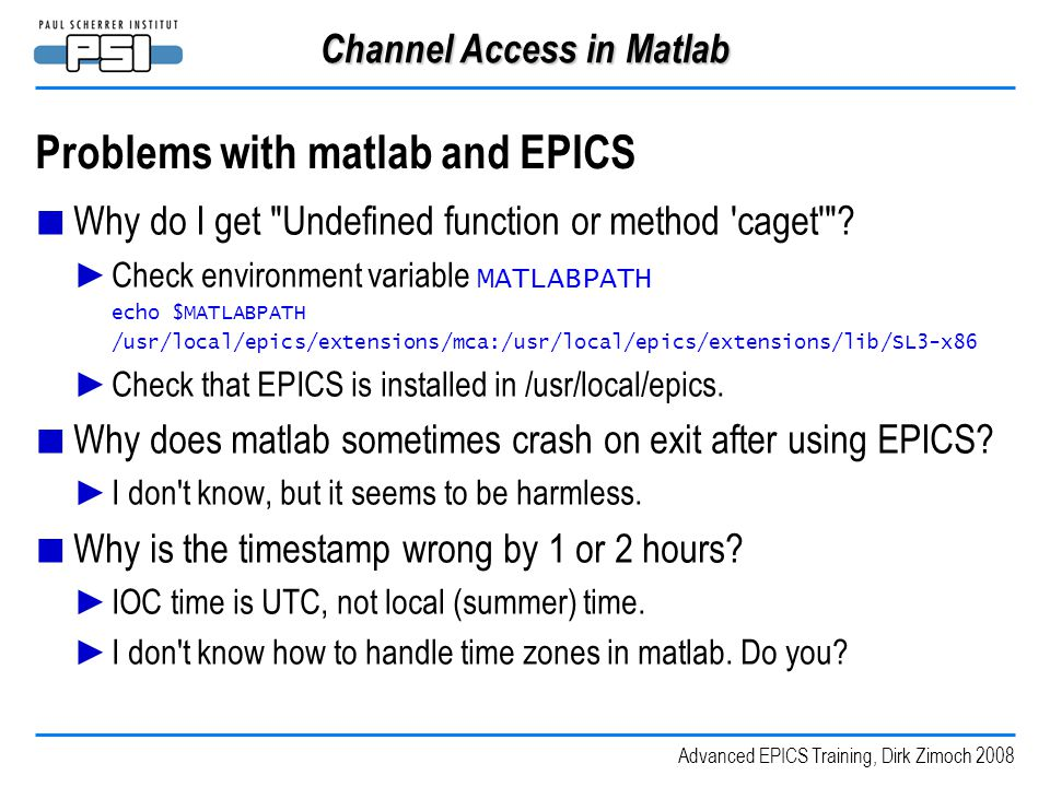 Advanced EPICS Training, Dirk Zimoch 2008 Channel Access in Matlab Problems with matlab and EPICS ■ Why do I get Undefined function or method caget .
