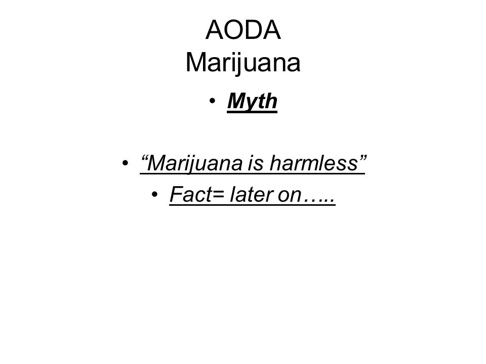 AODA Marijuana Myth Marijuana is harmless Fact= later on…..