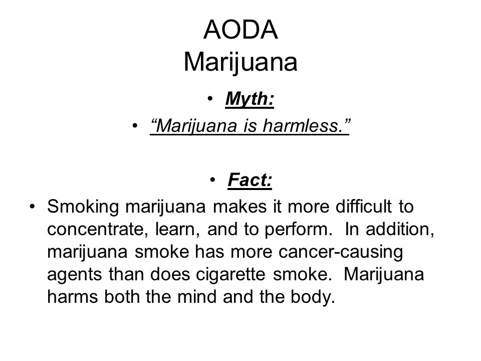AODA Marijuana Myth: Marijuana is harmless. Fact: Smoking marijuana makes it more difficult to concentrate, learn, and to perform.