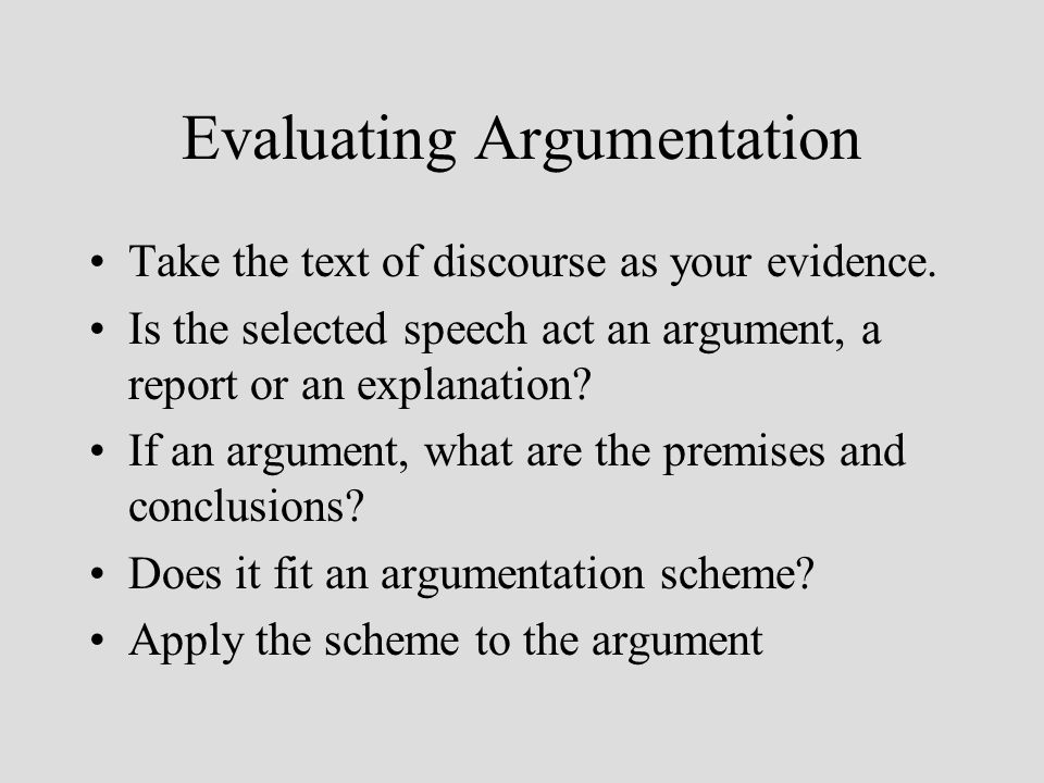 Evaluating Argumentation Take the text of discourse as your evidence.