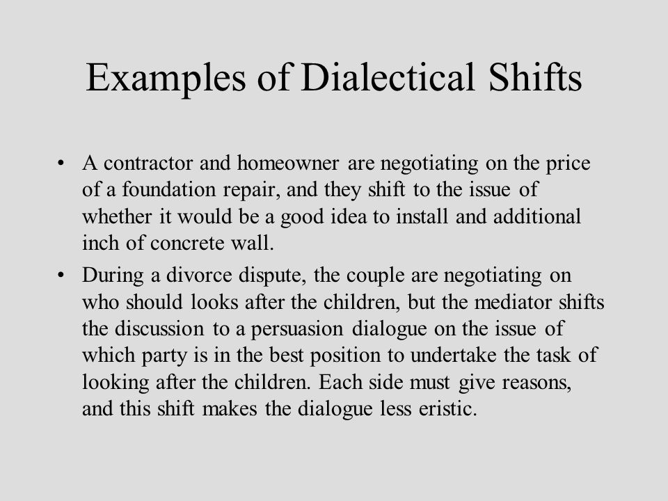 Examples of Dialectical Shifts A contractor and homeowner are negotiating on the price of a foundation repair, and they shift to the issue of whether it would be a good idea to install and additional inch of concrete wall.