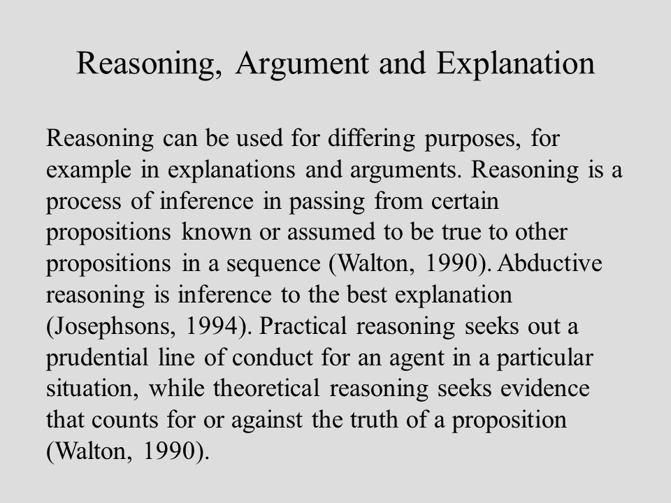Reasoning, Argument and Explanation Reasoning can be used for differing purposes, for example in explanations and arguments.