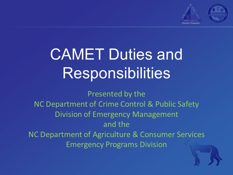 CAMET Duties and Responsibilities Presented by the NC Department of Crime Control & Public Safety Division of Emergency Management and the NC Department of Agriculture & Consumer Services Emergency Programs Division