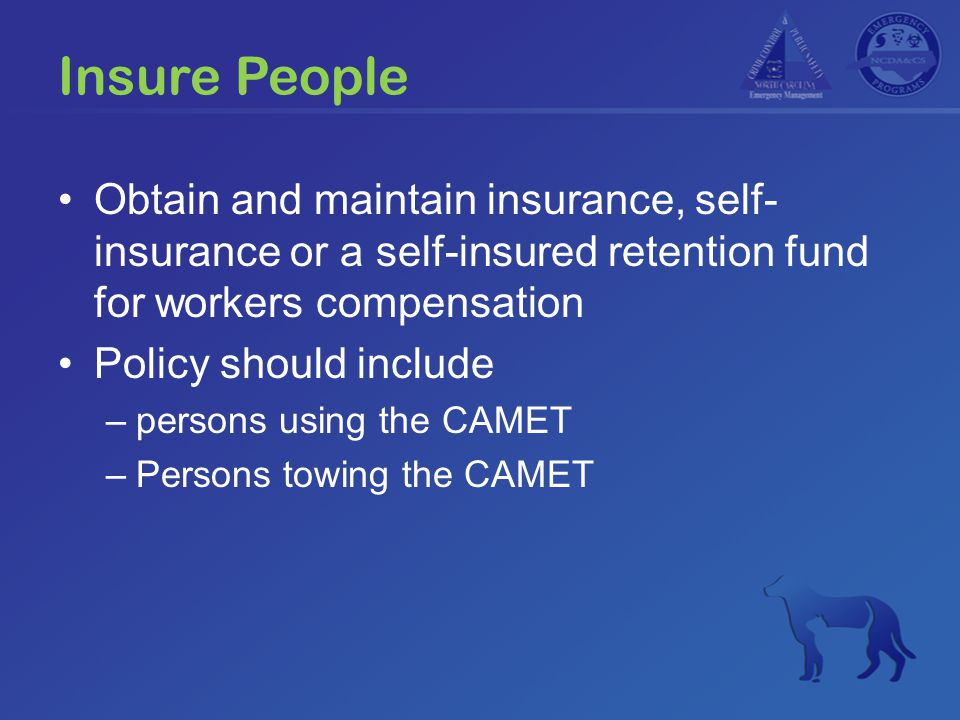Insure People Obtain and maintain insurance, self- insurance or a self-insured retention fund for workers compensation Policy should include –persons