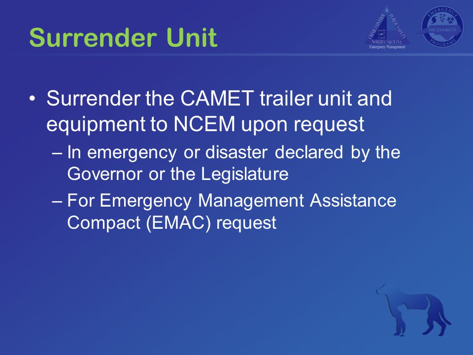 Surrender Unit Surrender the CAMET trailer unit and equipment to NCEM upon request –In emergency or disaster declared by the Governor or the Legislature –For Emergency Management Assistance Compact (EMAC) request