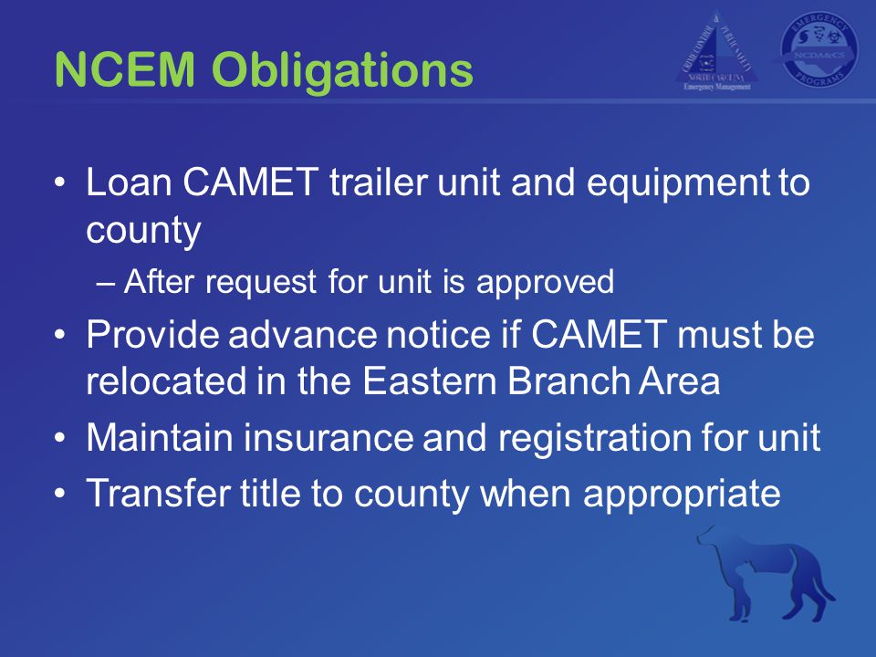 NCEM Obligations Loan CAMET trailer unit and equipment to county –After request for unit is approved Provide advance notice if CAMET must be relocated in the Eastern Branch Area Maintain insurance and registration for unit Transfer title to county when appropriate