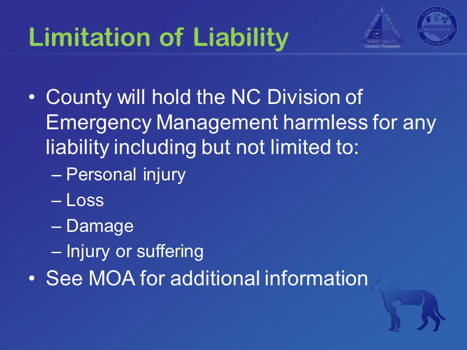 Limitation of Liability County will hold the NC Division of Emergency Management harmless for any liability including but not limited to: –Personal in
