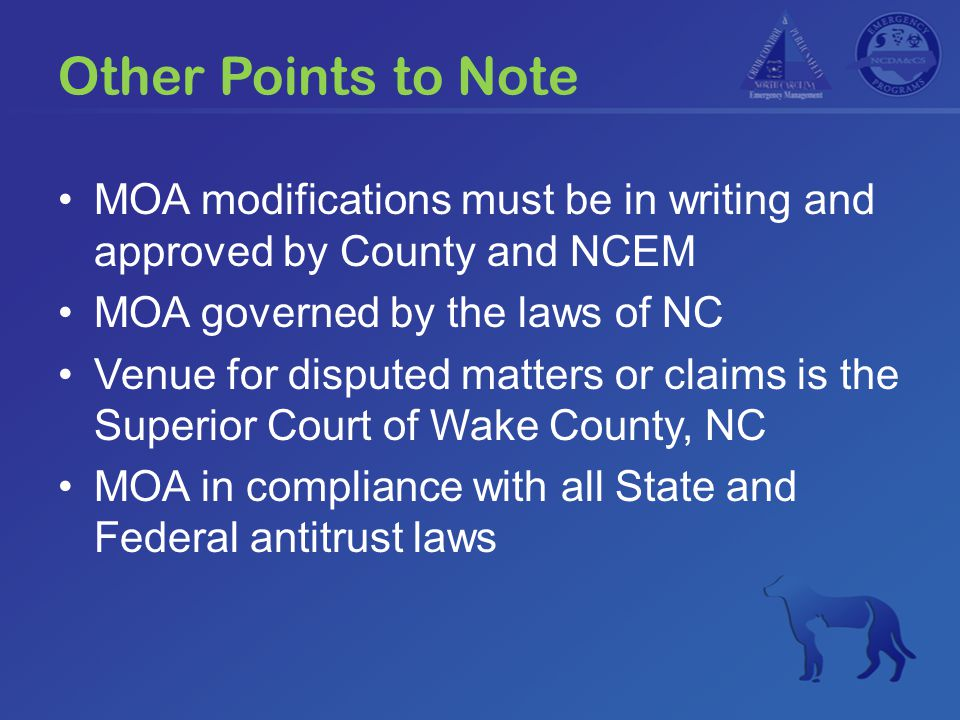 Other Points to Note MOA modifications must be in writing and approved by County and NCEM MOA governed by the laws of NC Venue for disputed matters or claims is the Superior Court of Wake County, NC MOA in compliance with all State and Federal antitrust laws