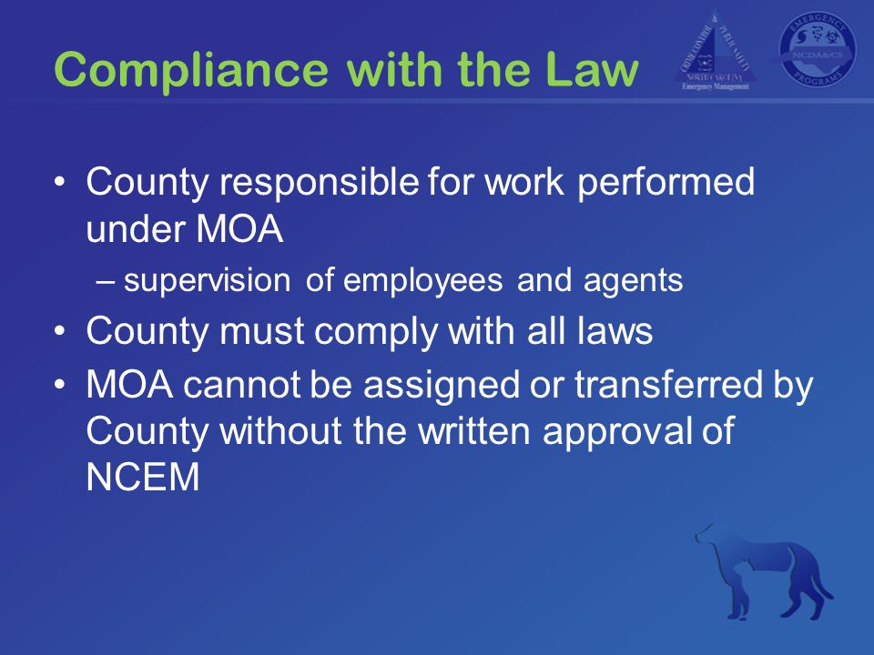 Compliance with the Law County responsible for work performed under MOA –supervision of employees and agents County must comply with all laws MOA cannot be assigned or transferred by County without the written approval of NCEM