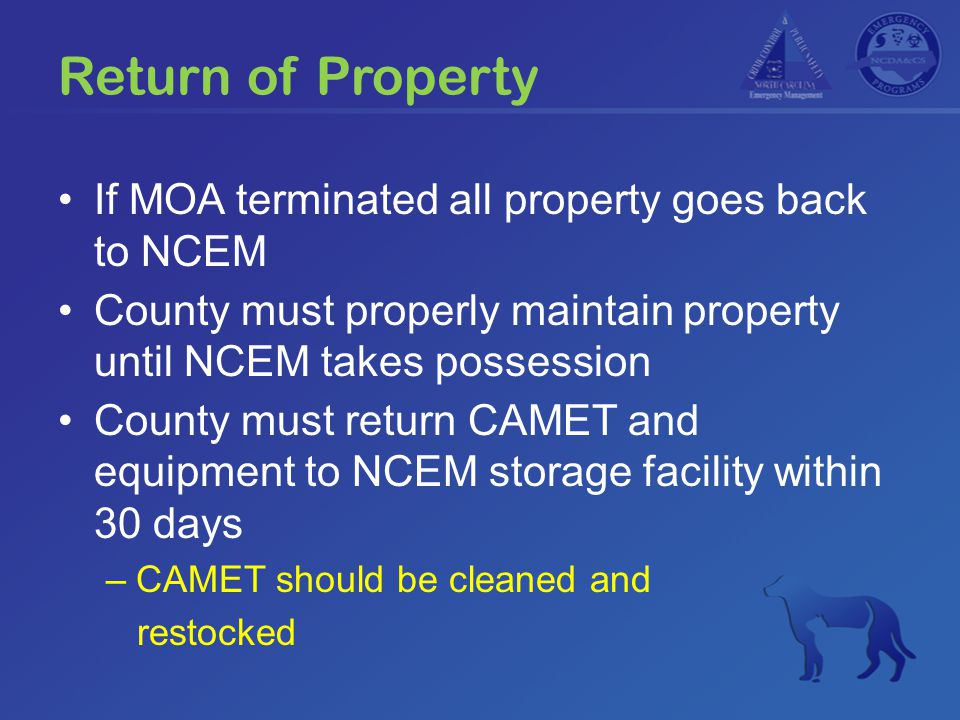 If MOA terminated all property goes back to NCEM County must properly maintain property until NCEM takes possession County must return CAMET and equipment to NCEM storage facility within 30 days –CAMET should be cleaned and restocked Return of Property