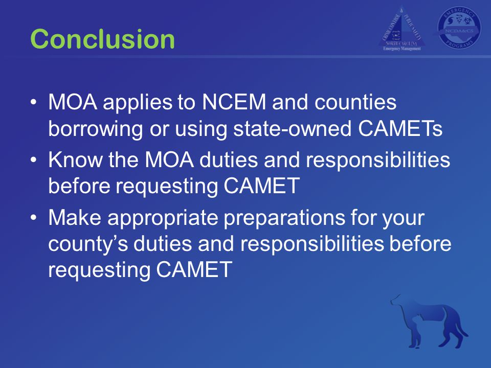 Conclusion MOA applies to NCEM and counties borrowing or using state-owned CAMETs Know the MOA duties and responsibilities before requesting CAMET Make appropriate preparations for your county's duties and responsibilities before requesting CAMET