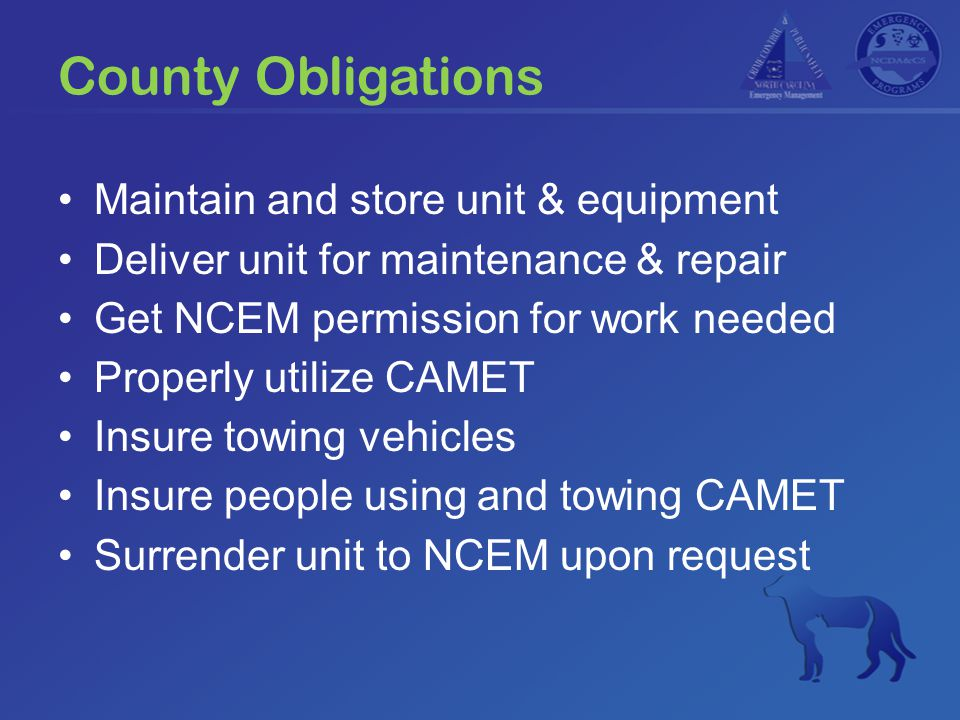 County Obligations Maintain and store unit & equipment Deliver unit for maintenance & repair Get NCEM permission for work needed Properly utilize CAMET Insure towing vehicles Insure people using and towing CAMET Surrender unit to NCEM upon request