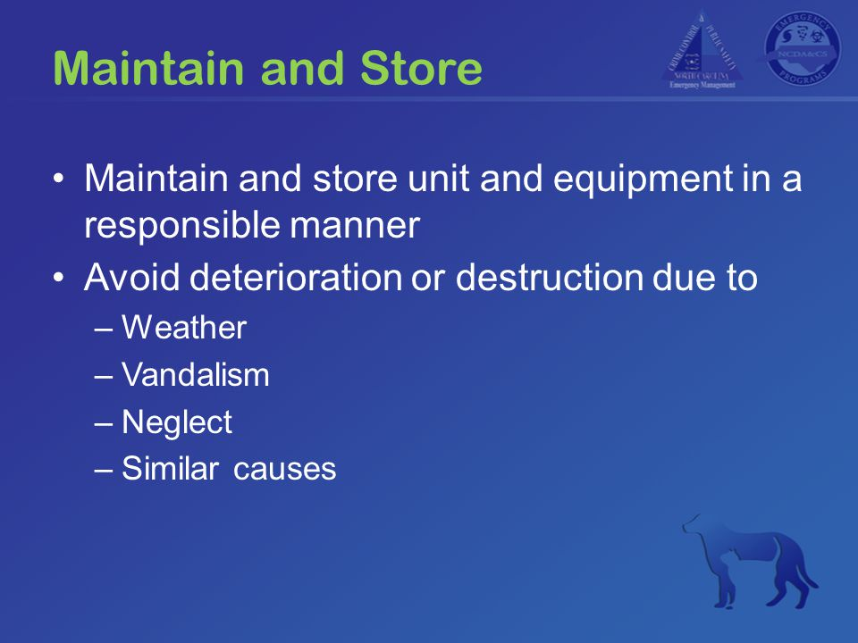 Maintain and Store Maintain and store unit and equipment in a responsible manner Avoid deterioration or destruction due to –Weather –Vandalism –Neglec
