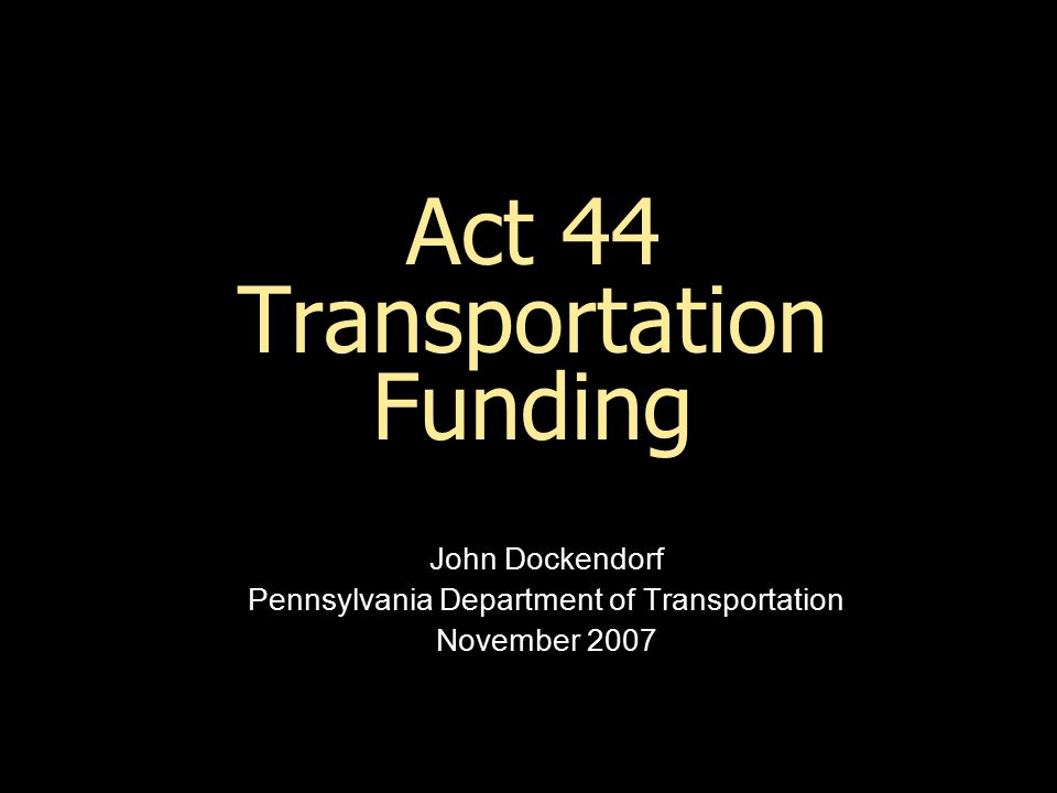 Act 44 Transportation Funding John Dockendorf Pennsylvania Department of Transportation November 2007