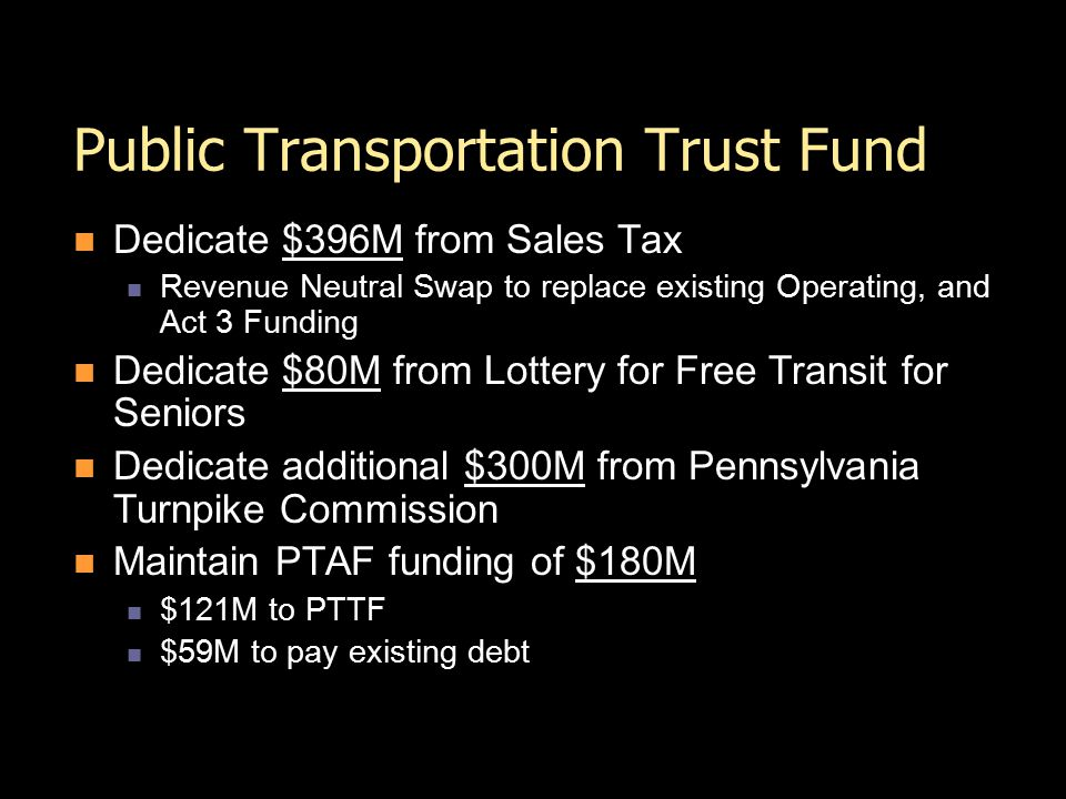 Public Transportation Trust Fund Dedicate $396M from Sales Tax Revenue Neutral Swap to replace existing Operating, and Act 3 Funding Dedicate $80M from Lottery for Free Transit for Seniors Dedicate additional $300M from Pennsylvania Turnpike Commission Maintain PTAF funding of $180M $121M to PTTF $59M to pay existing debt