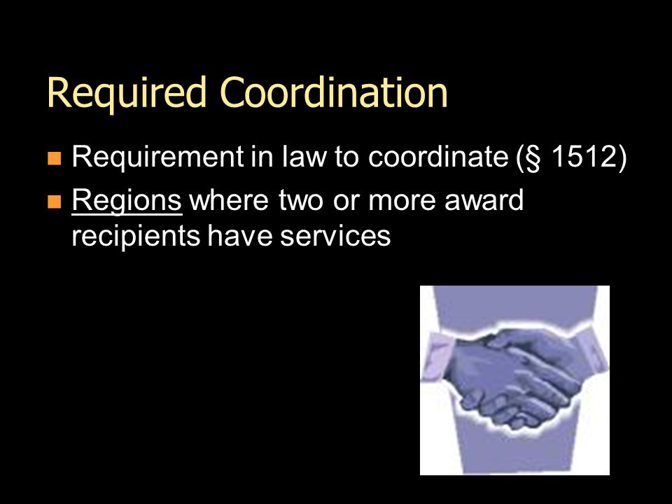 Required Coordination Requirement in law to coordinate (§ 1512) Regions where two or more award recipients have services