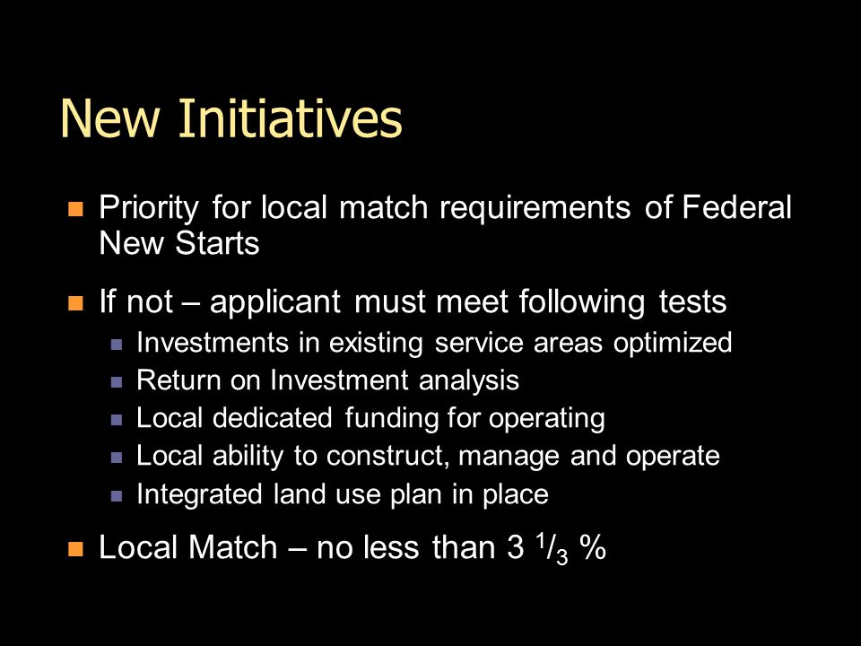 New Initiatives Priority for local match requirements of Federal New Starts If not – applicant must meet following tests Investments in existing service areas optimized Return on Investment analysis Local dedicated funding for operating Local ability to construct, manage and operate Integrated land use plan in place Local Match – no less than 3 1 / 3 %