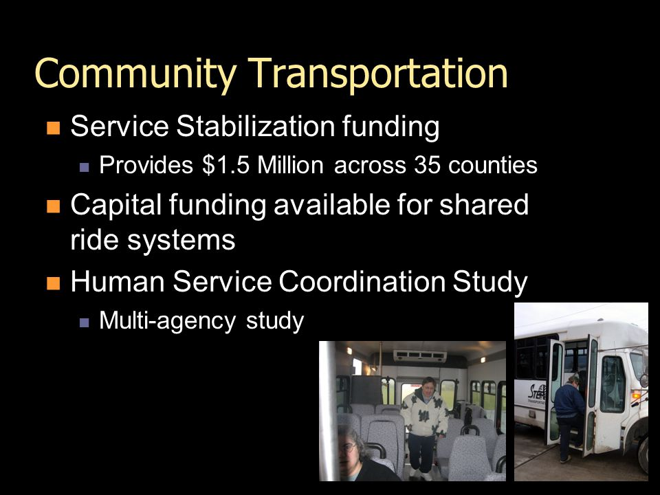 Community Transportation Service Stabilization funding Provides $1.5 Million across 35 counties Capital funding available for shared ride systems Human Service Coordination Study Multi-agency study