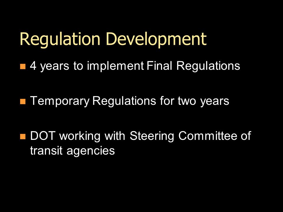 Regulation Development 4 years to implement Final Regulations Temporary Regulations for two years DOT working with Steering Committee of transit agencies