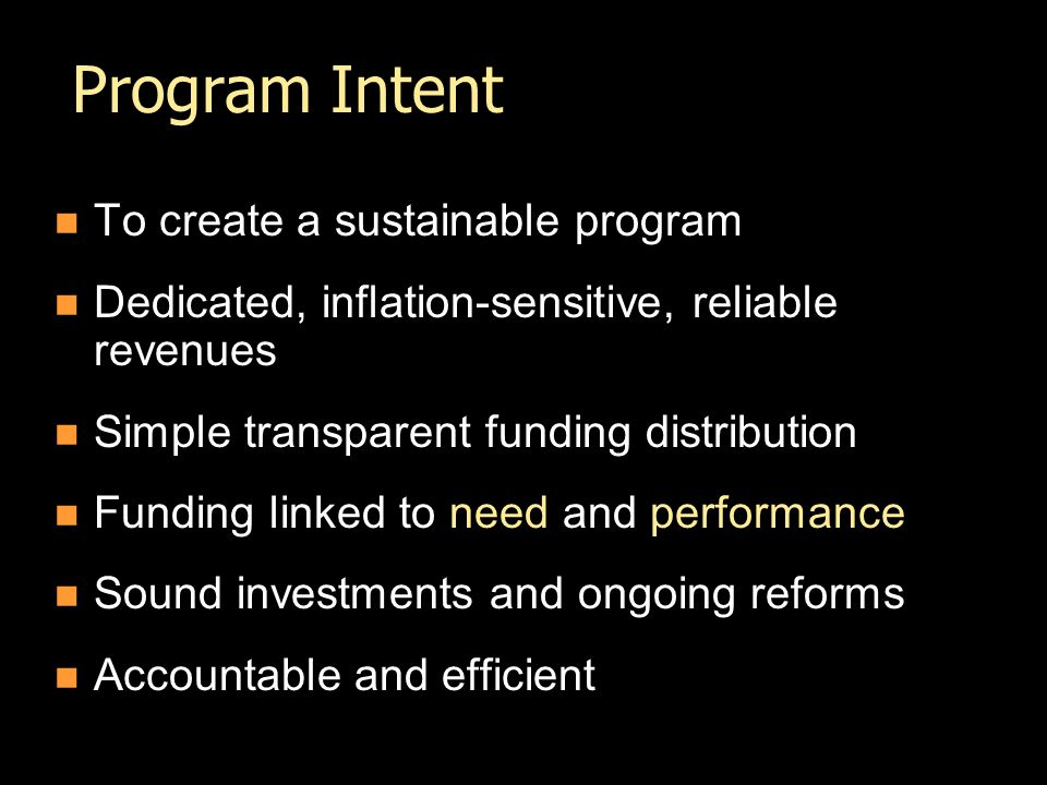 Program Intent To create a sustainable program Dedicated, inflation-sensitive, reliable revenues Simple transparent funding distribution Funding linked to need and performance Sound investments and ongoing reforms Accountable and efficient