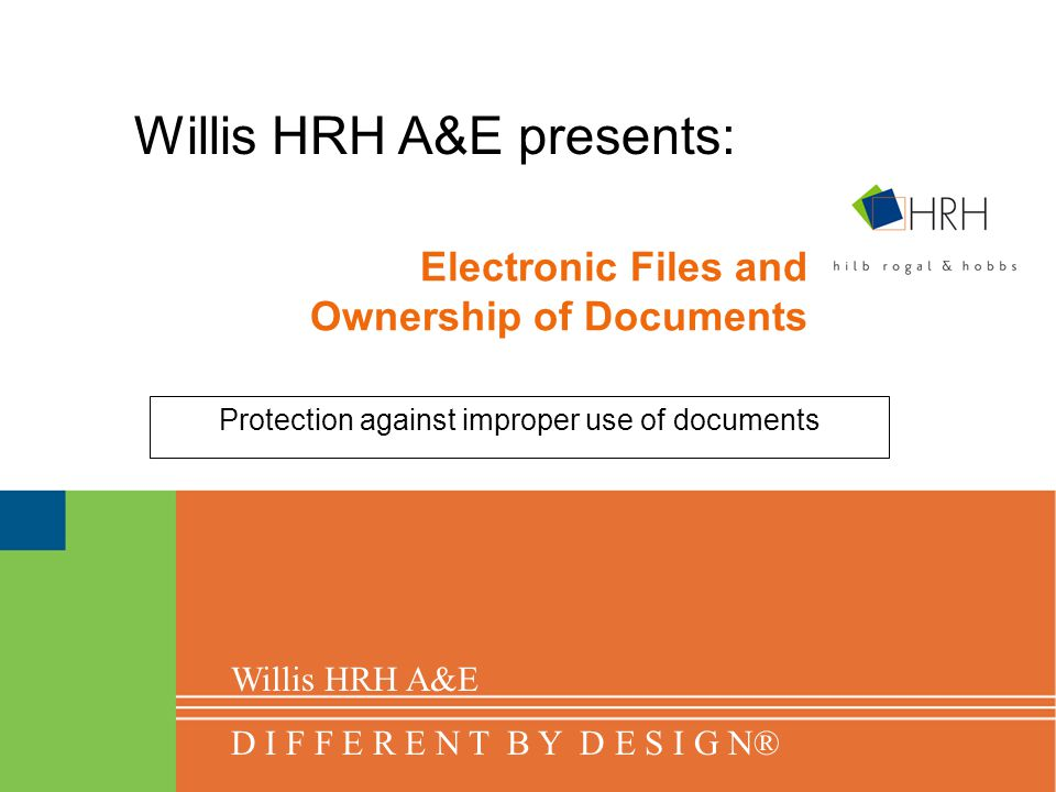 Electronic Files and Ownership of Documents Protection against improper use of documents Willis HRH A&E presents: Willis HRH A&E D I F F E R E N T B Y D E S I G N®