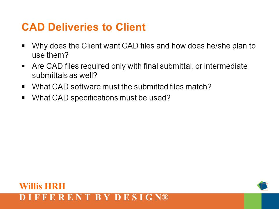 Willis HRH D I F F E R E N T B Y D E S I G N® CAD Deliveries to Client  Why does the Client want CAD files and how does he/she plan to use them.