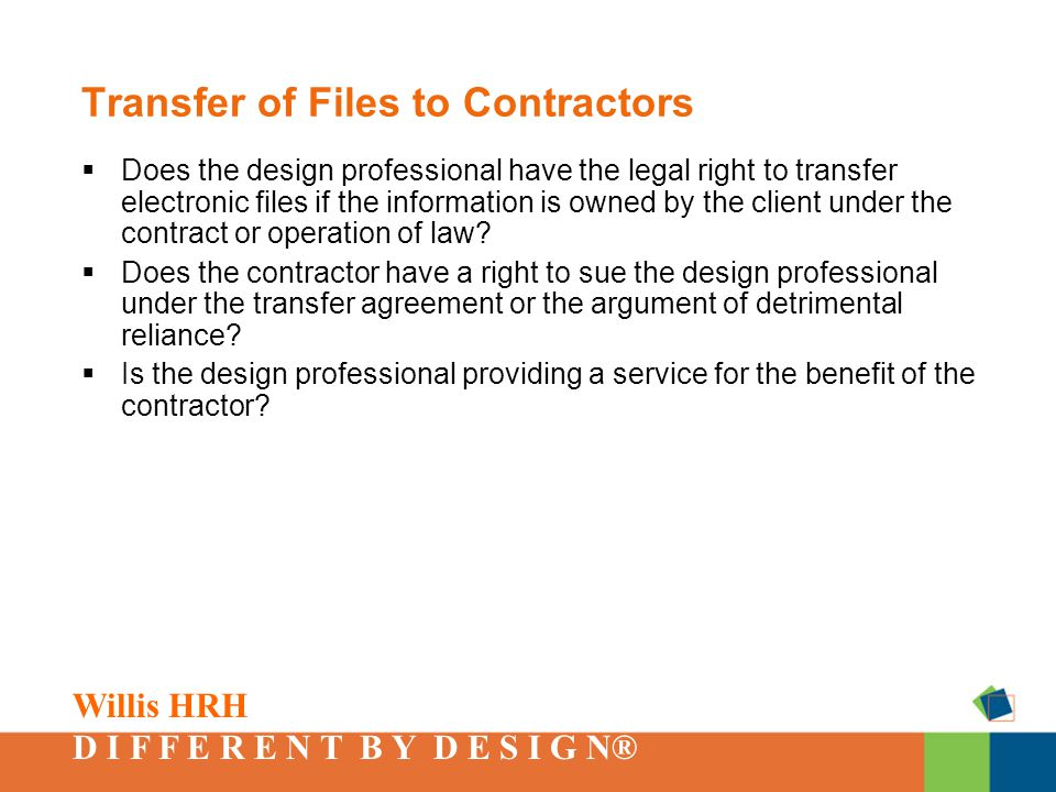 Willis HRH D I F F E R E N T B Y D E S I G N® Transfer of Files to Contractors  Does the design professional have the legal right to transfer electronic files if the information is owned by the client under the contract or operation of law.