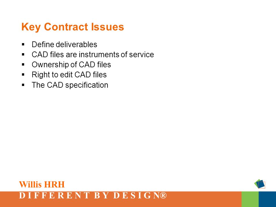 Willis HRH D I F F E R E N T B Y D E S I G N® Key Contract Issues  Define deliverables  CAD files are instruments of service  Ownership of CAD files  Right to edit CAD files  The CAD specification