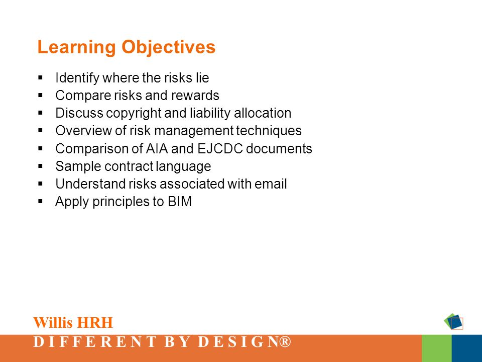 Willis HRH D I F F E R E N T B Y D E S I G N® Learning Objectives  Identify where the risks lie  Compare risks and rewards  Discuss copyright and liability allocation  Overview of risk management techniques  Comparison of AIA and EJCDC documents  Sample contract language  Understand risks associated with email  Apply principles to BIM