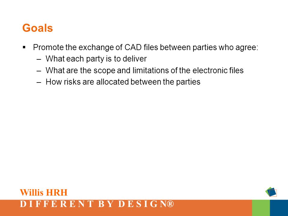Willis HRH D I F F E R E N T B Y D E S I G N® Goals  Promote the exchange of CAD files between parties who agree: –What each party is to deliver –What are the scope and limitations of the electronic files –How risks are allocated between the parties