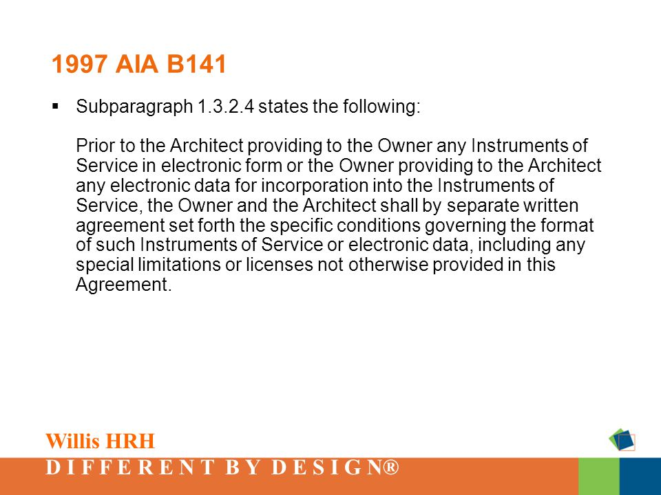 Willis HRH D I F F E R E N T B Y D E S I G N® 1997 AIA B141  Subparagraph 1.3.2.4 states the following: Prior to the Architect providing to the Owner any Instruments of Service in electronic form or the Owner providing to the Architect any electronic data for incorporation into the Instruments of Service, the Owner and the Architect shall by separate written agreement set forth the specific conditions governing the format of such Instruments of Service or electronic data, including any special limitations or licenses not otherwise provided in this Agreement.