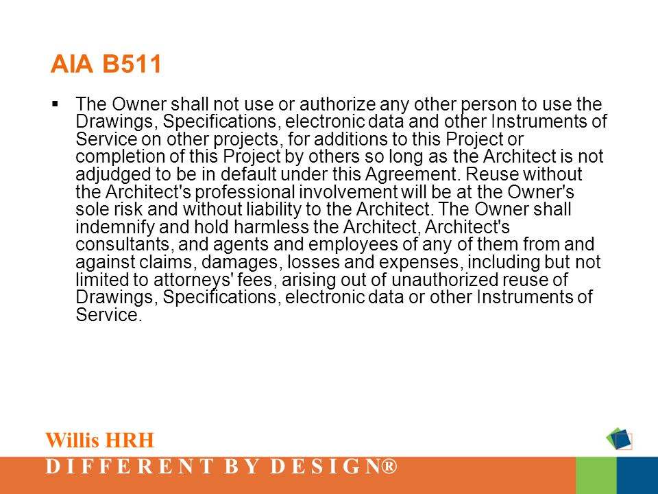Willis HRH D I F F E R E N T B Y D E S I G N® AIA B511  The Owner shall not use or authorize any other person to use the Drawings, Specifications, electronic data and other Instruments of Service on other projects, for additions to this Project or completion of this Project by others so long as the Architect is not adjudged to be in default under this Agreement.