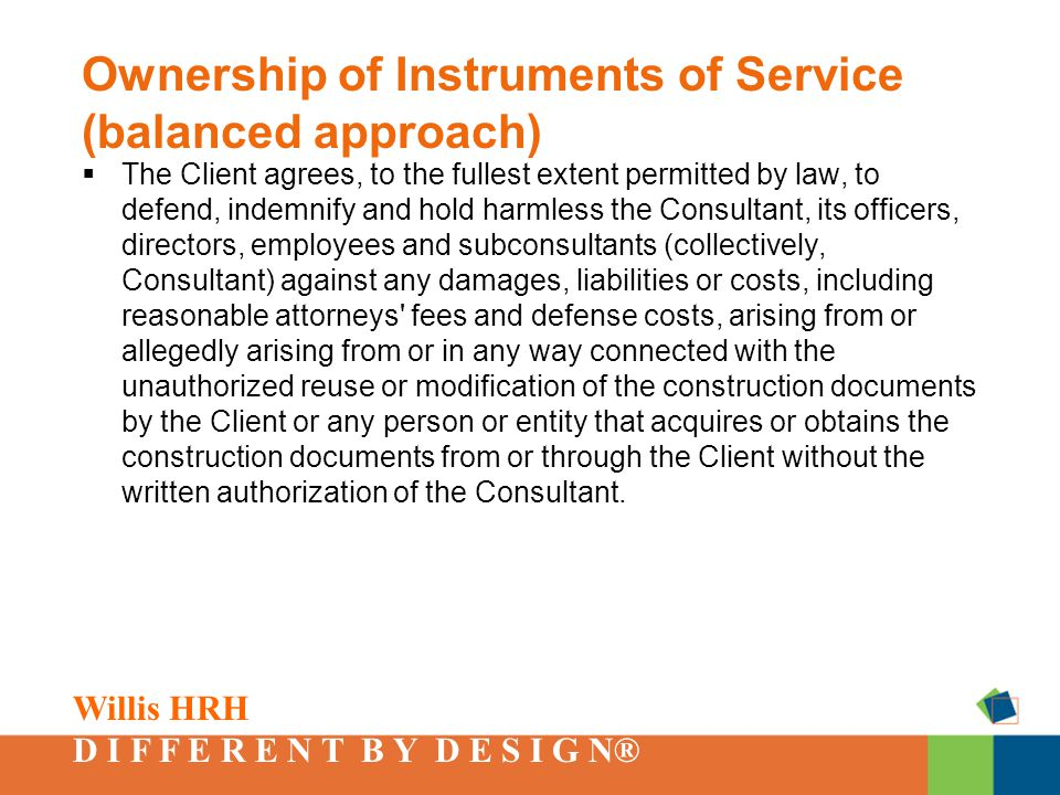 Willis HRH D I F F E R E N T B Y D E S I G N® Ownership of Instruments of Service (balanced approach)  The Client agrees, to the fullest extent permitted by law, to defend, indemnify and hold harmless the Consultant, its officers, directors, employees and subconsultants (collectively, Consultant) against any damages, liabilities or costs, including reasonable attorneys fees and defense costs, arising from or allegedly arising from or in any way connected with the unauthorized reuse or modification of the construction documents by the Client or any person or entity that acquires or obtains the construction documents from or through the Client without the written authorization of the Consultant.