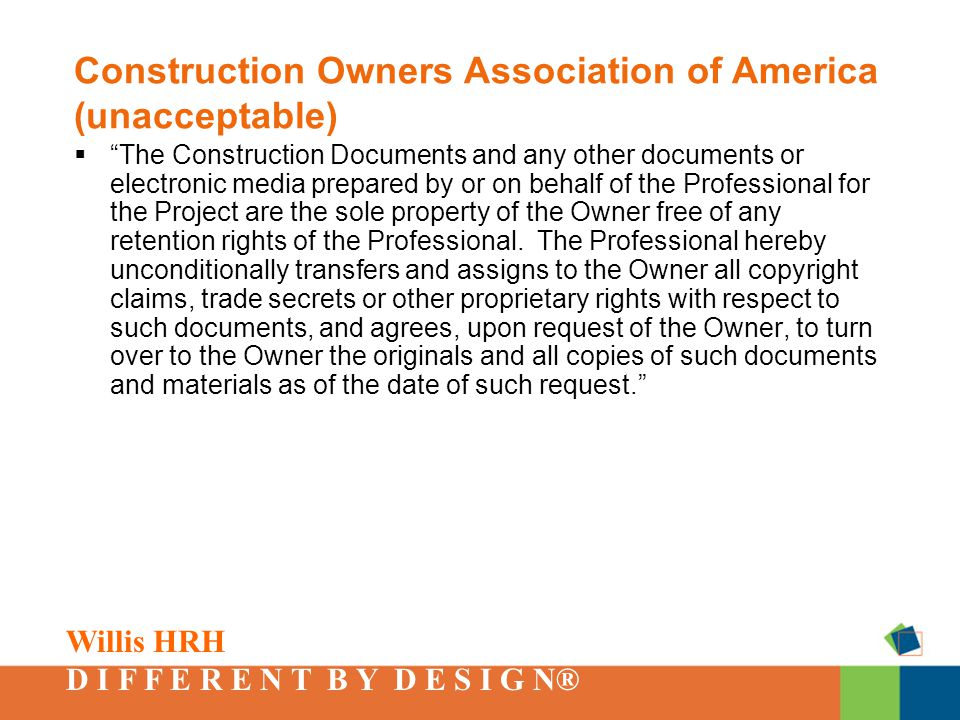 Willis HRH D I F F E R E N T B Y D E S I G N® Construction Owners Association of America (unacceptable)  The Construction Documents and any other documents or electronic media prepared by or on behalf of the Professional for the Project are the sole property of the Owner free of any retention rights of the Professional.