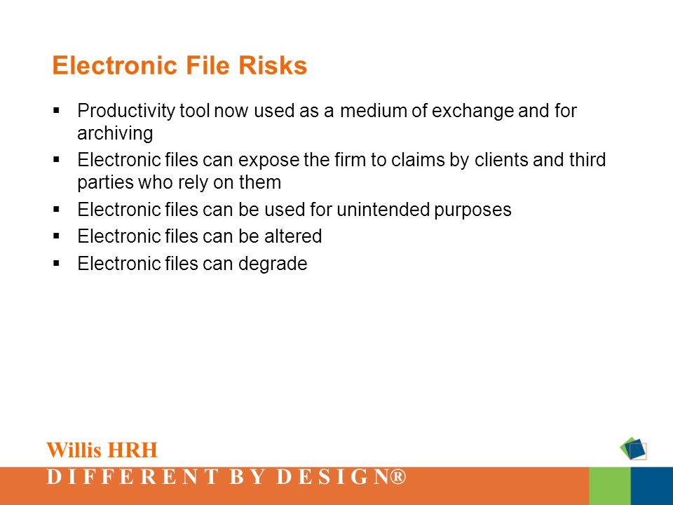 Willis HRH D I F F E R E N T B Y D E S I G N® Electronic File Risks  Productivity tool now used as a medium of exchange and for archiving  Electronic files can expose the firm to claims by clients and third parties who rely on them  Electronic files can be used for unintended purposes  Electronic files can be altered  Electronic files can degrade