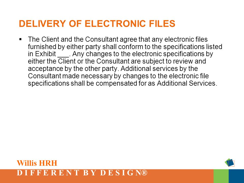 Willis HRH D I F F E R E N T B Y D E S I G N® DELIVERY OF ELECTRONIC FILES  The Client and the Consultant agree that any electronic files furnished by either party shall conform to the specifications listed in Exhibit ___.