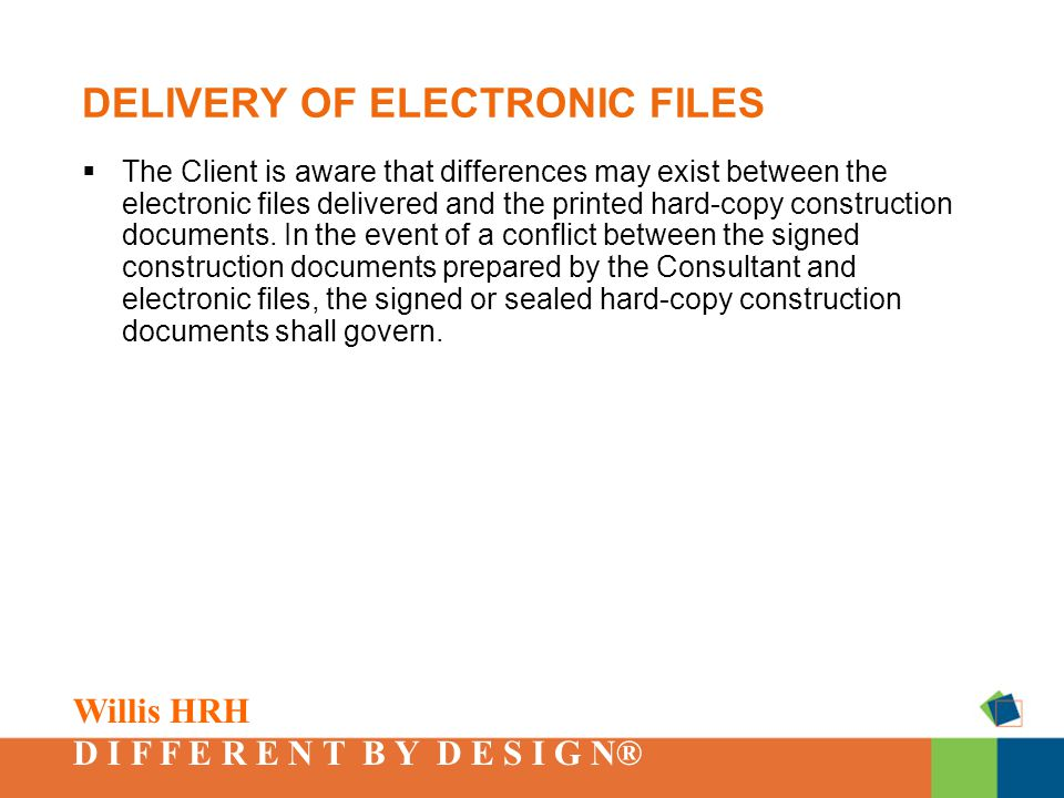 Willis HRH D I F F E R E N T B Y D E S I G N® DELIVERY OF ELECTRONIC FILES  The Client is aware that differences may exist between the electronic files delivered and the printed hard-copy construction documents.