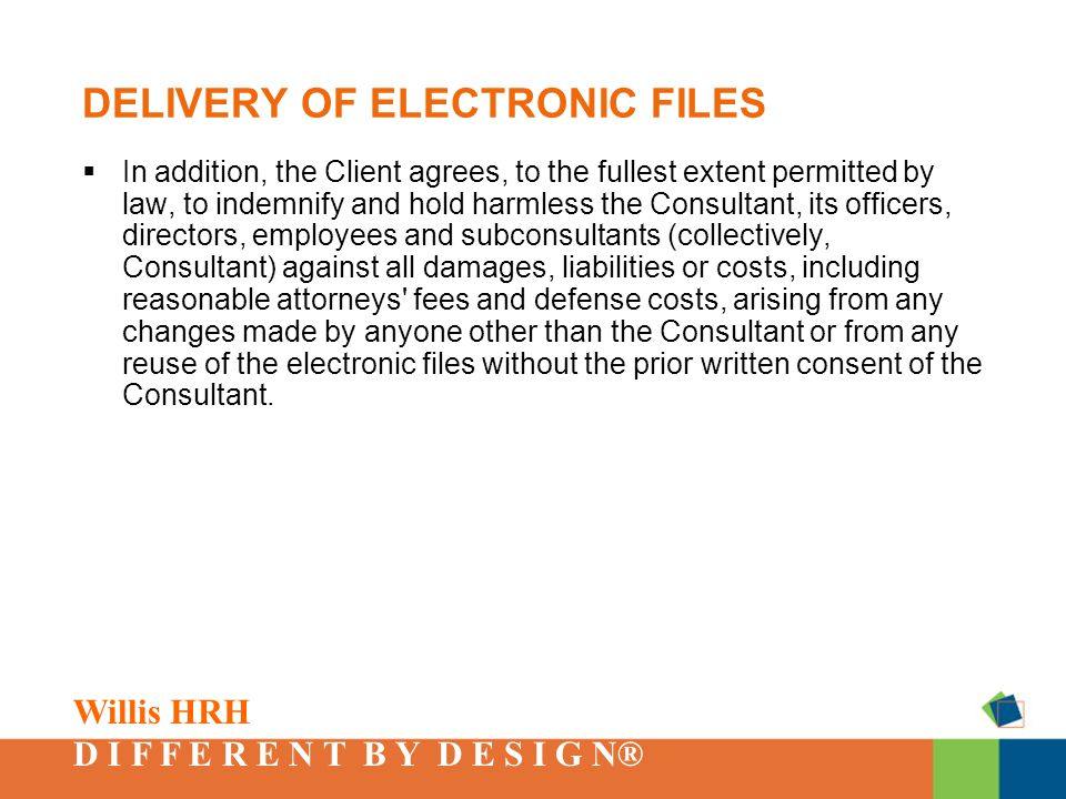 Willis HRH D I F F E R E N T B Y D E S I G N® DELIVERY OF ELECTRONIC FILES  In addition, the Client agrees, to the fullest extent permitted by law, to indemnify and hold harmless the Consultant, its officers, directors, employees and subconsultants (collectively, Consultant) against all damages, liabilities or costs, including reasonable attorneys fees and defense costs, arising from any changes made by anyone other than the Consultant or from any reuse of the electronic files without the prior written consent of the Consultant.