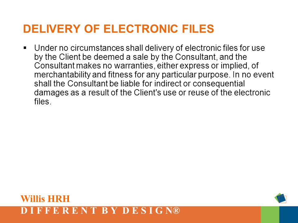 Willis HRH D I F F E R E N T B Y D E S I G N® DELIVERY OF ELECTRONIC FILES  Under no circumstances shall delivery of electronic files for use by the Client be deemed a sale by the Consultant, and the Consultant makes no warranties, either express or implied, of merchantability and fitness for any particular purpose.
