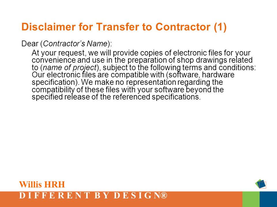 Willis HRH D I F F E R E N T B Y D E S I G N® Disclaimer for Transfer to Contractor (1) Dear (Contractor's Name): At your request, we will provide copies of electronic files for your convenience and use in the preparation of shop drawings related to (name of project), subject to the following terms and conditions: Our electronic files are compatible with (software, hardware specification).
