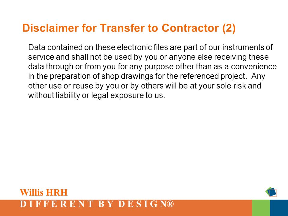 Willis HRH D I F F E R E N T B Y D E S I G N® Disclaimer for Transfer to Contractor (2) Data contained on these electronic files are part of our instruments of service and shall not be used by you or anyone else receiving these data through or from you for any purpose other than as a convenience in the preparation of shop drawings for the referenced project.