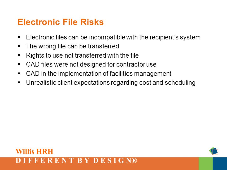 Willis HRH D I F F E R E N T B Y D E S I G N® Electronic File Risks  Electronic files can be incompatible with the recipient's system  The wrong file can be transferred  Rights to use not transferred with the file  CAD files were not designed for contractor use  CAD in the implementation of facilities management  Unrealistic client expectations regarding cost and scheduling