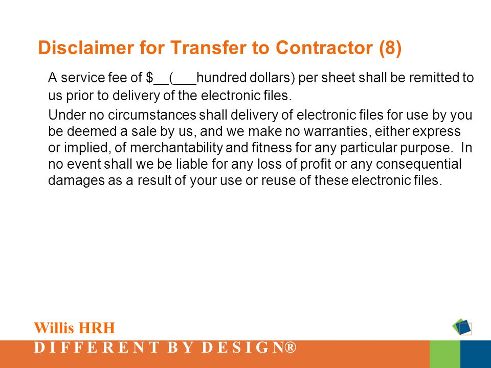 Willis HRH D I F F E R E N T B Y D E S I G N® Disclaimer for Transfer to Contractor (8) A service fee of $__(___hundred dollars) per sheet shall be remitted to us prior to delivery of the electronic files.