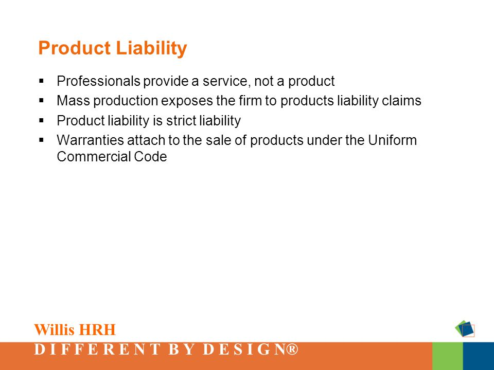 Willis HRH D I F F E R E N T B Y D E S I G N® Product Liability  Professionals provide a service, not a product  Mass production exposes the firm to products liability claims  Product liability is strict liability  Warranties attach to the sale of products under the Uniform Commercial Code